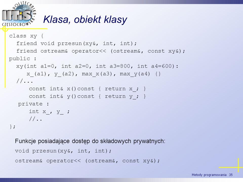Metody programowania 35 Klasa, obiekt klasy class xy { friend void przesun(xy&, int, int); friend ostream& operator<< (ostream&, const xy&); public :