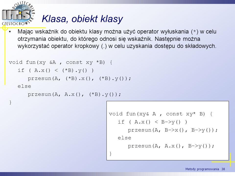 Metody programowania 38 Klasa, obiekt klasy Mając wskaźnik do obiektu klasy można użyć operator wyłuskania ( * ) w celu otrzymania obiektu, do którego