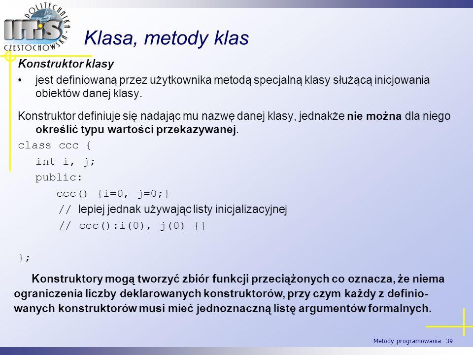 Metody programowania 39 Klasa, metody klas Konstruktor klasy jest definiowaną przez użytkownika metodą specjalną klasy służącą inicjowania obiektów da