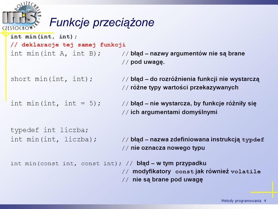 Metody programowania 4 Funkcje przeciążone int min(int, int); // deklaracje tej samej funkcji int min(int A, int B); // błąd – nazwy argumentów nie są