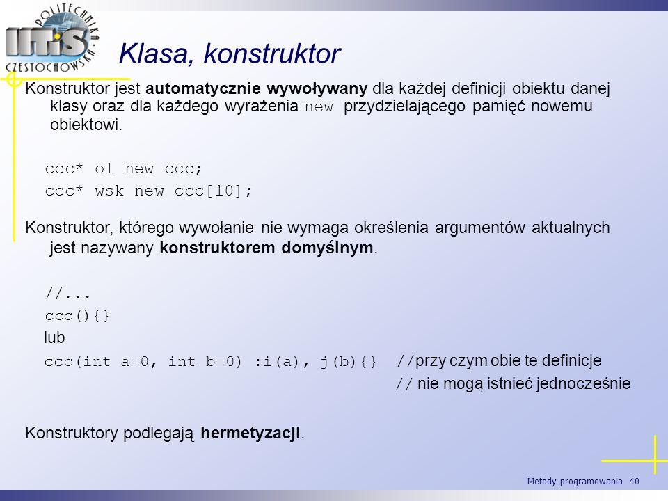 Metody programowania 40 Klasa, konstruktor Konstruktor jest automatycznie wywoływany dla każdej definicji obiektu danej klasy oraz dla każdego wyrażen