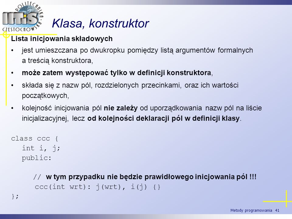 Metody programowania 41 Klasa, konstruktor Lista inicjowania składowych jest umieszczana po dwukropku pomiędzy listą argumentów formalnych a treścią k