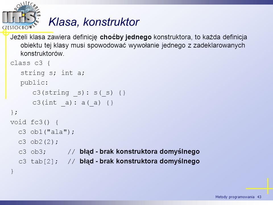 Metody programowania 43 Klasa, konstruktor Jeżeli klasa zawiera definicję choćby jednego konstruktora, to każda definicja obiektu tej klasy musi spowo