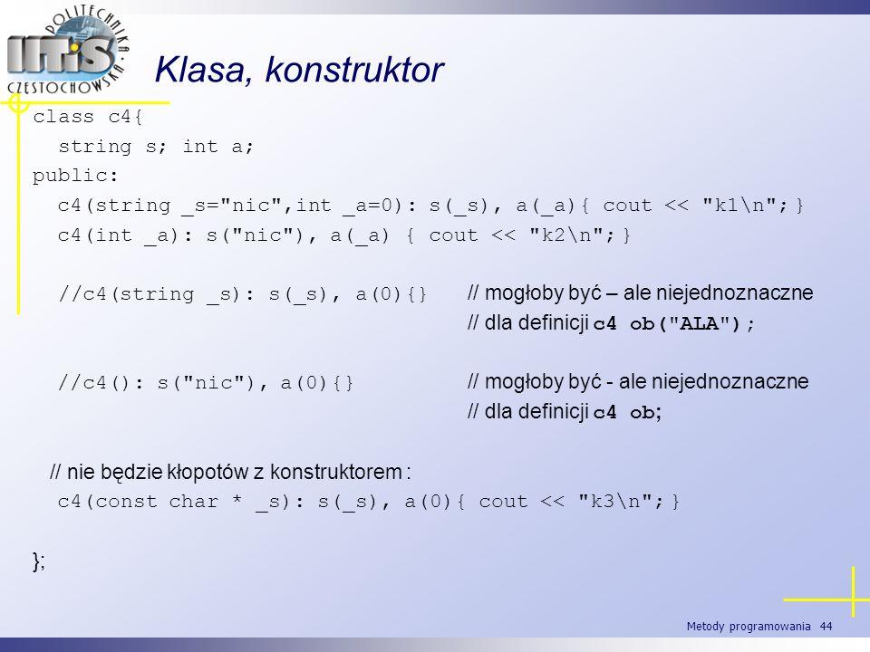 Metody programowania 44 Klasa, konstruktor class c4{ string s; int a; public: c4(string _s=