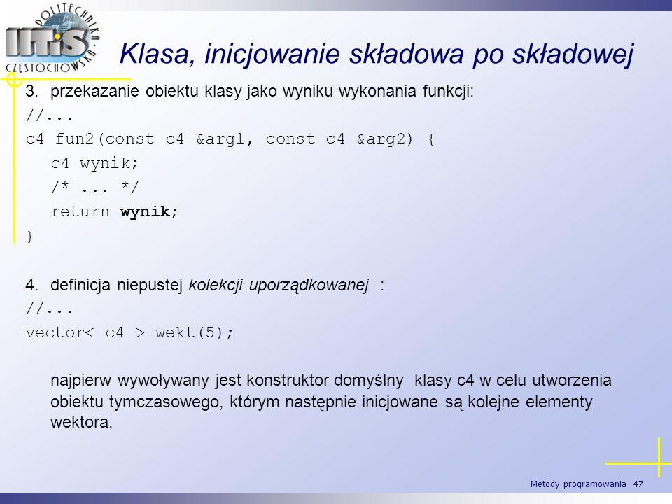 Metody programowania 47 Klasa, inicjowanie składowa po składowej 3.przekazanie obiektu klasy jako wyniku wykonania funkcji: //... c4 fun2(const c4 &ar
