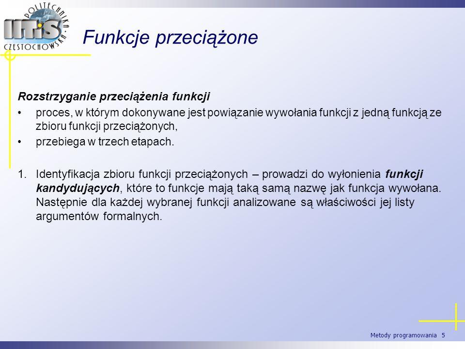 Metody programowania 5 Funkcje przeciążone Rozstrzyganie przeciążenia funkcji proces, w którym dokonywane jest powiązanie wywołania funkcji z jedną fu