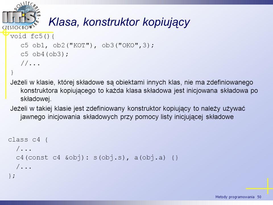 Metody programowania 50 Klasa, konstruktor kopiujący void fc5(){ c5 ob1, ob2(