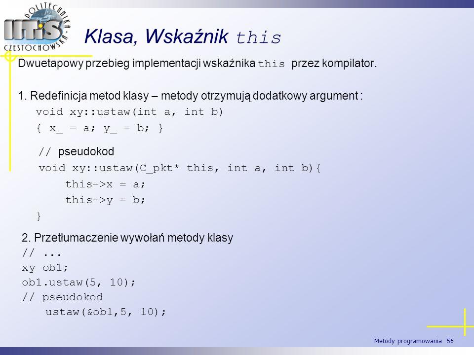 Metody programowania 56 Klasa, Wskaźnik this Dwuetapowy przebieg implementacji wskaźnika this przez kompilator. 1. Redefinicja metod klasy – metody ot