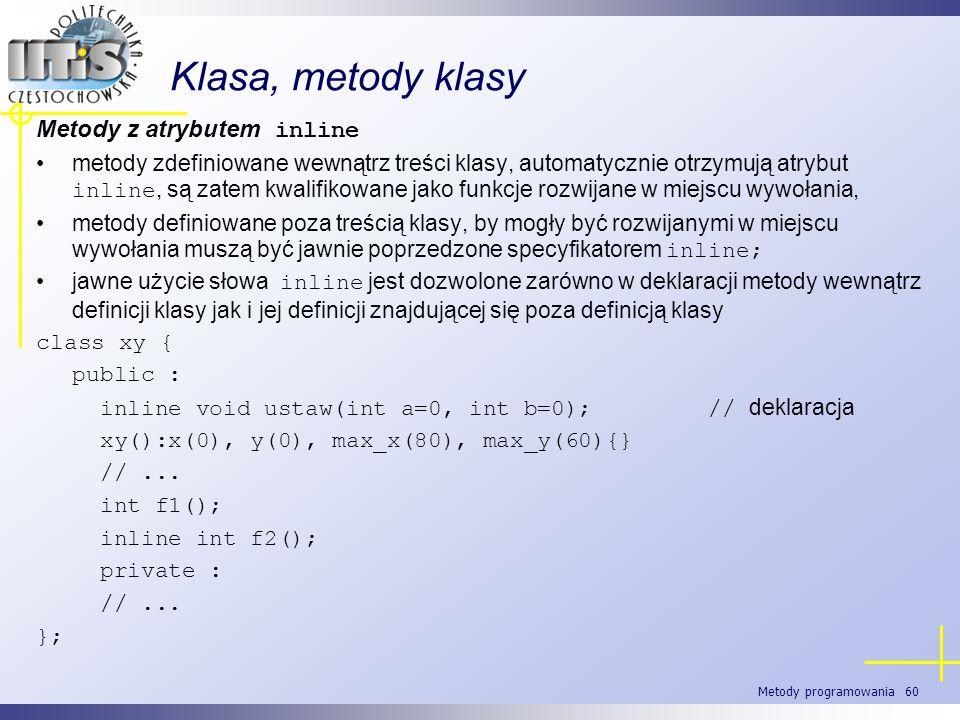 Metody programowania 60 Klasa, metody klasy Metody z atrybutem inline metody zdefiniowane wewnątrz treści klasy, automatycznie otrzymują atrybut inlin