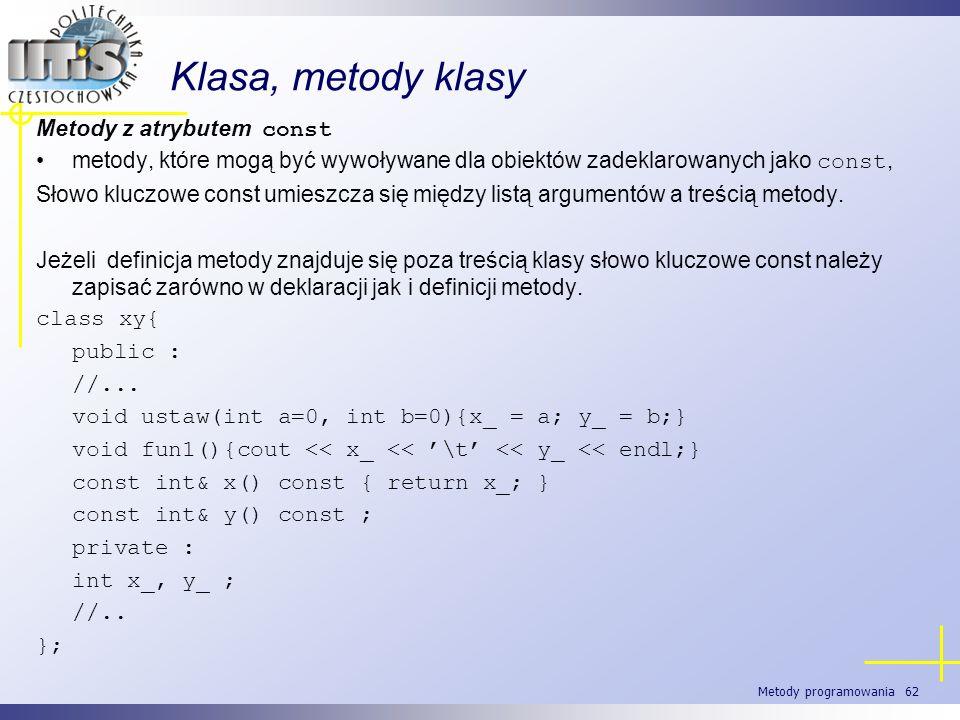 Metody programowania 62 Klasa, metody klasy Metody z atrybutem const metody, które mogą być wywoływane dla obiektów zadeklarowanych jako const, Słowo