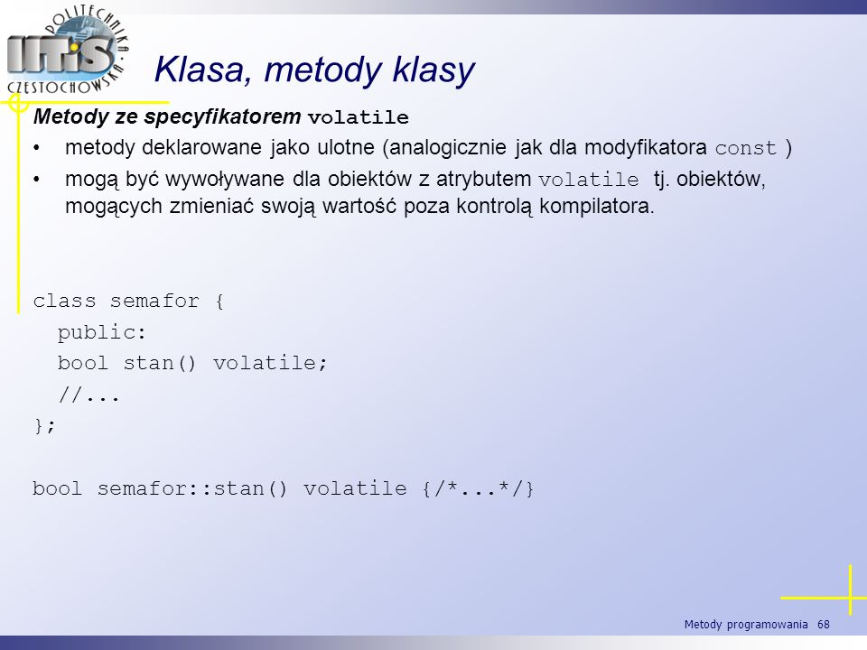 Metody programowania 68 Klasa, metody klasy Metody ze specyfikatorem volatile metody deklarowane jako ulotne (analogicznie jak dla modyfikatora const