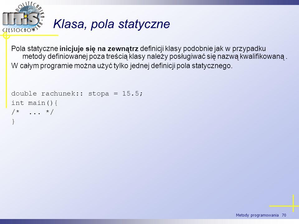 Metody programowania 70 Klasa, pola statyczne Pola statyczne inicjuje się na zewnątrz definicji klasy podobnie jak w przypadku metody definiowanej poz