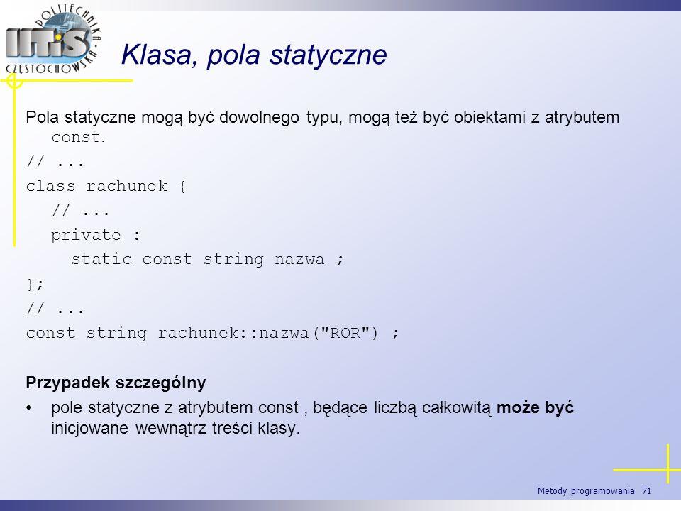 Metody programowania 71 Klasa, pola statyczne Pola statyczne mogą być dowolnego typu, mogą też być obiektami z atrybutem const. //... class rachunek {