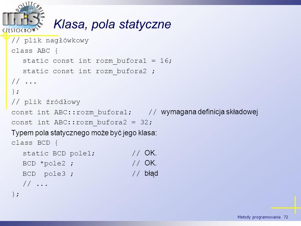 Metody programowania 72 Klasa, pola statyczne // plik nagłówkowy class ABC { static const int rozm_bufora1 = 16; static const int rozm_bufora2 ; //...