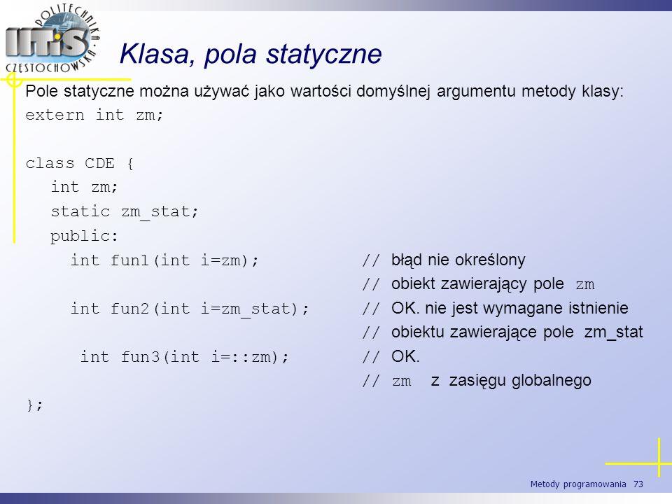 Metody programowania 73 Klasa, pola statyczne Pole statyczne można używać jako wartości domyślnej argumentu metody klasy: extern int zm; class CDE { i