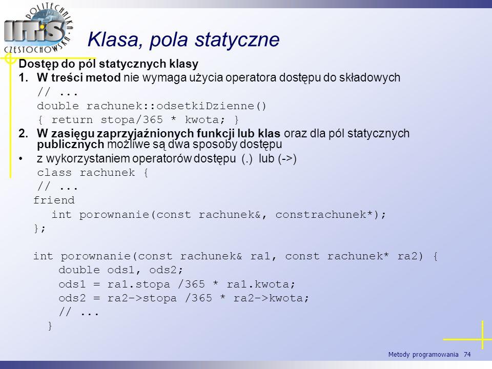 Metody programowania 74 Klasa, pola statyczne Dostęp do pól statycznych klasy 1.W treści metod nie wymaga użycia operatora dostępu do składowych //...