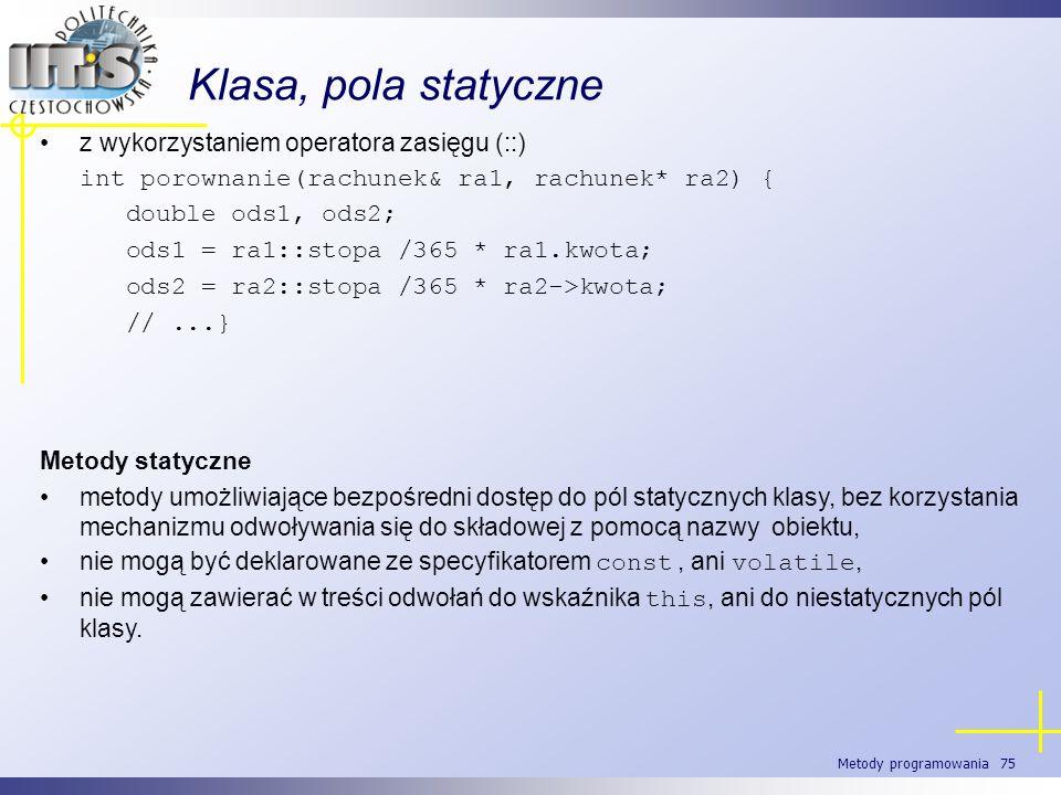 Metody programowania 75 Klasa, pola statyczne z wykorzystaniem operatora zasięgu (::) int porownanie(rachunek& ra1, rachunek* ra2) { double ods1, ods2