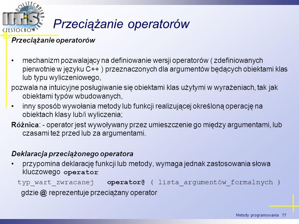 Metody programowania 77 Przeciążanie operatorów mechanizm pozwalający na definiowanie wersji operatorów ( zdefiniowanych pierwotnie w języku C++ ) prz