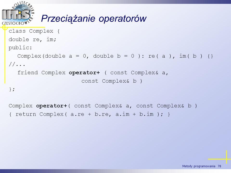 Metody programowania 78 Przeciążanie operatorów class Complex { double re, im; public: Complex(double a = 0, double b = 0 ): re( a ), im( b ) {} //...