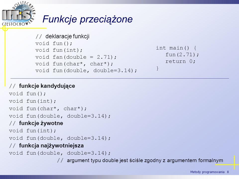 Metody programowania 8 Funkcje przeciążone // funkcje kandydujące void fun(); void fun(int); void fun(char*, char*); void fun(double, double=3.14); //