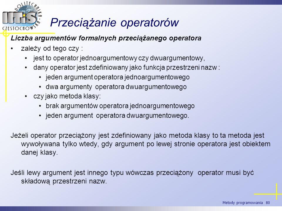 Metody programowania 80 Przeciążanie operatorów Liczba argumentów formalnych przeciążanego operatora zależy od tego czy : jest to operator jednoargume