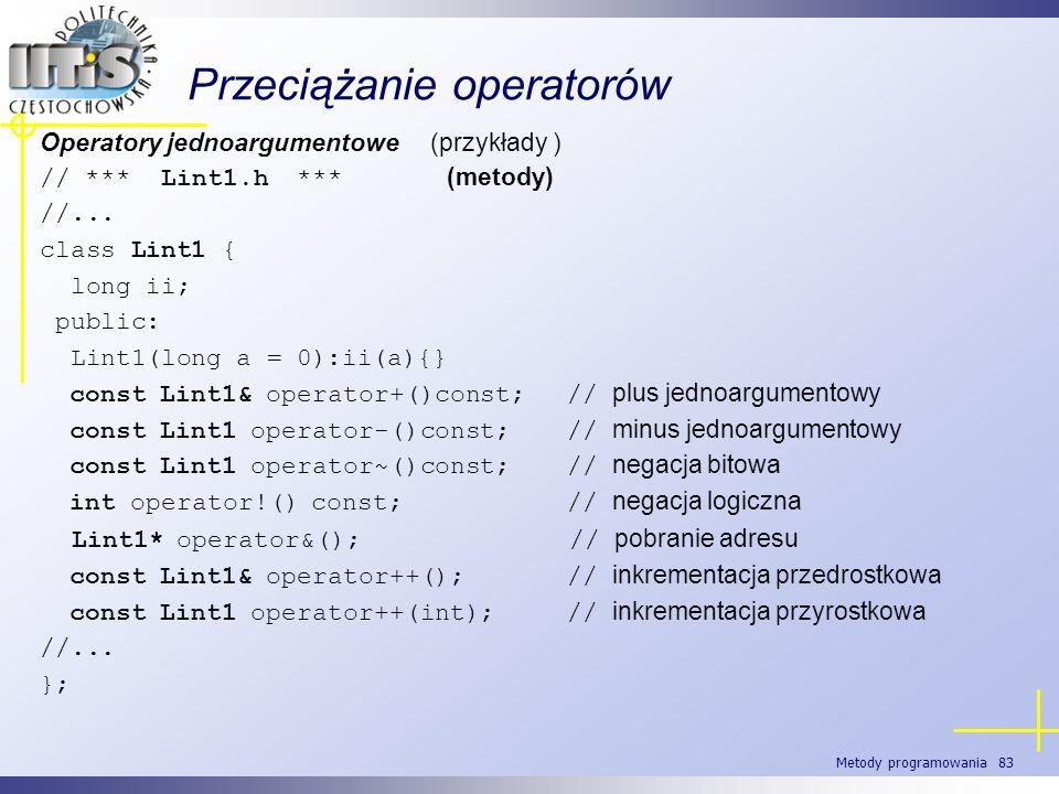 Metody programowania 83 Przeciążanie operatorów Operatory jednoargumentowe (przykłady ) // *** Lint1.h *** (metody) //... class Lint1 { long ii; publi