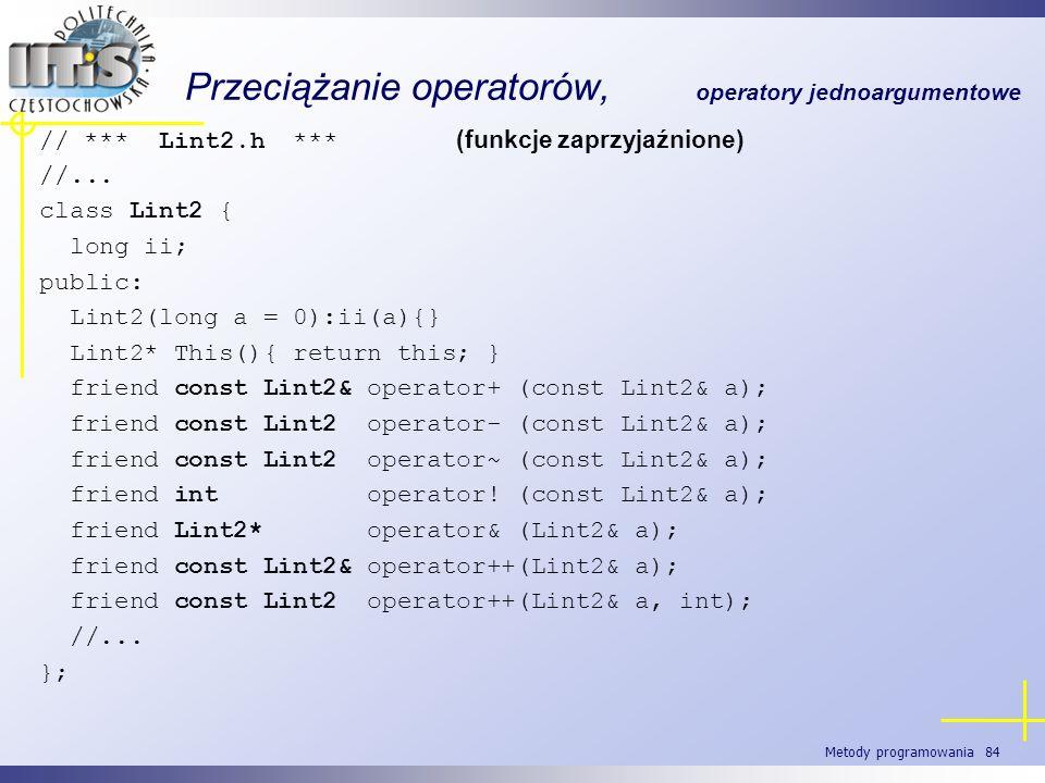 Metody programowania 84 Przeciążanie operatorów, operatory jednoargumentowe // *** Lint2.h *** (funkcje zaprzyjaźnione) //... class Lint2 { long ii; p