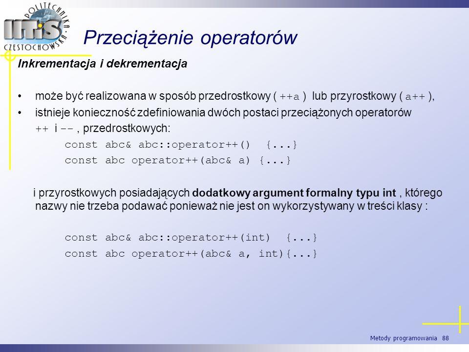 Metody programowania 88 Przeciążenie operatorów Inkrementacja i dekrementacja może być realizowana w sposób przedrostkowy ( ++a ) lub przyrostkowy ( a
