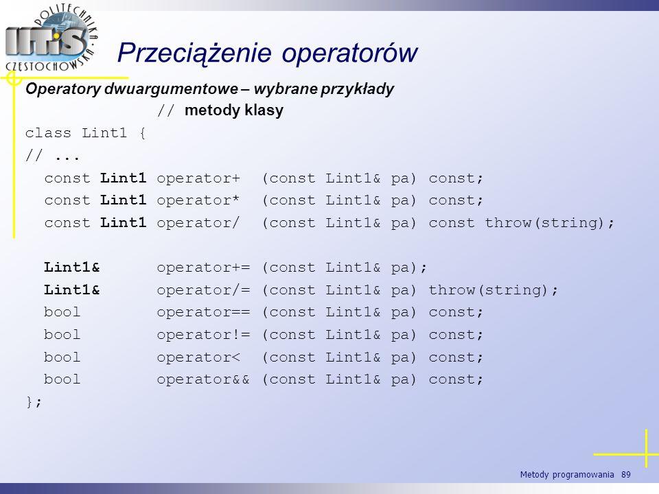 Metody programowania 89 Przeciążenie operatorów Operatory dwuargumentowe – wybrane przykłady // metody klasy class Lint1 { //... const Lint1 operator+
