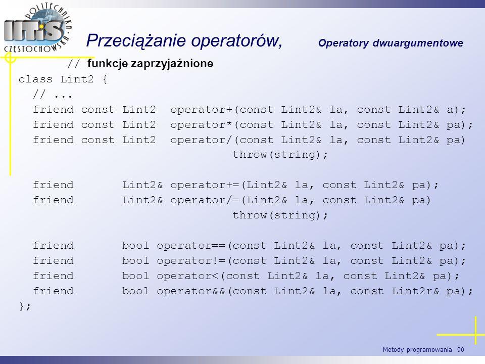 Metody programowania 90 Przeciążanie operatorów, Operatory dwuargumentowe // funkcje zaprzyjaźnione class Lint2 { //... friend const Lint2 operator+(c