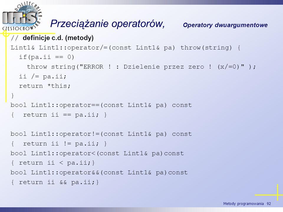 Metody programowania 92 Przeciążanie operatorów, Operatory dwuargumentowe // definicje c.d. (metody) Lint1&Lint1::operator/=(const Lint1& pa)throw(str