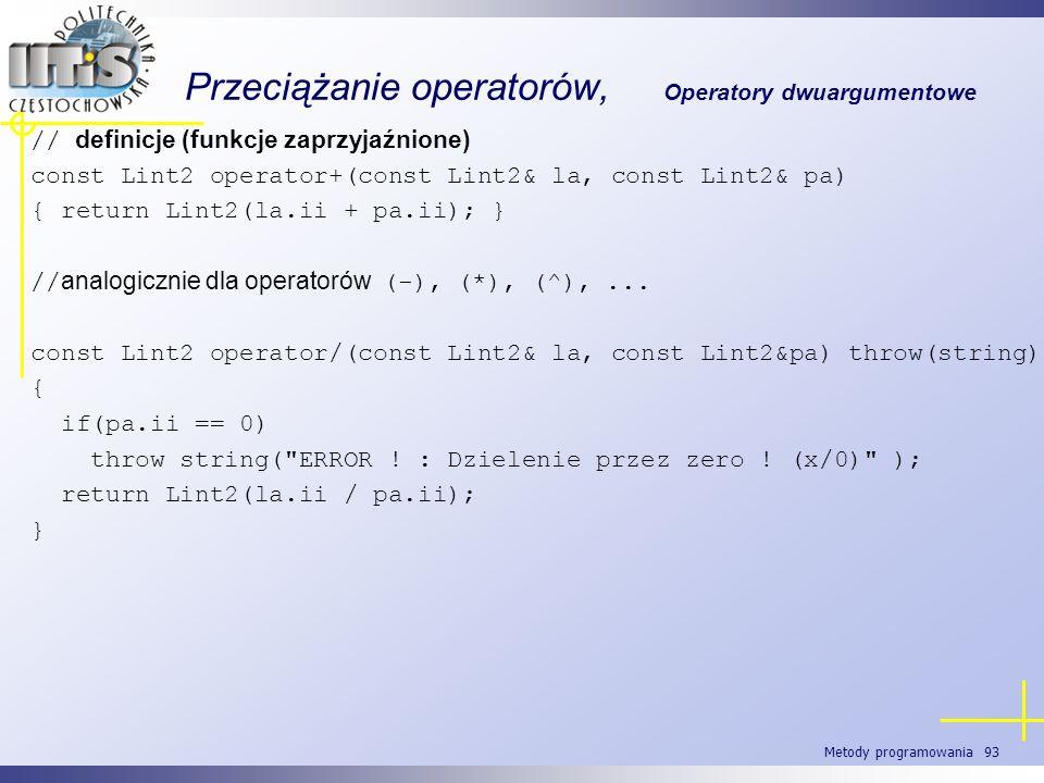 Metody programowania 93 Przeciążanie operatorów, Operatory dwuargumentowe // definicje (funkcje zaprzyjaźnione) const Lint2 operator+(const Lint2& la,