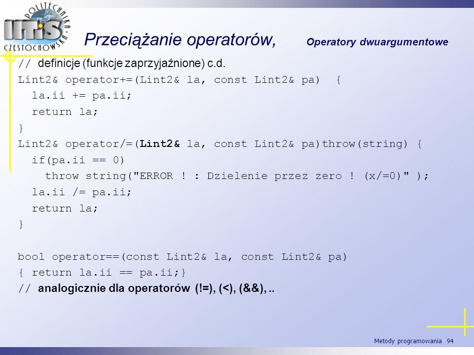 Metody programowania 94 Przeciążanie operatorów, Operatory dwuargumentowe // definicje (funkcje zaprzyjaźnione) c.d. Lint2& operator+=(Lint2& la, cons