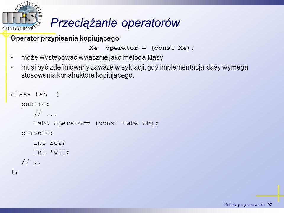 Metody programowania 97 Przeciążanie operatorów Operator przypisania kopiującego X& operator = (const X&); może występować wyłącznie jako metoda klasy