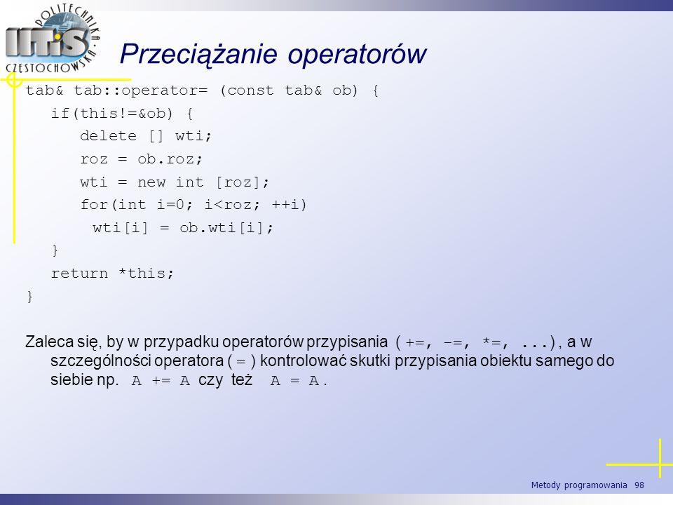 Metody programowania 98 Przeciążanie operatorów tab& tab::operator= (const tab& ob) { if(this!=&ob) { delete [] wti; roz = ob.roz; wti = new int [roz]