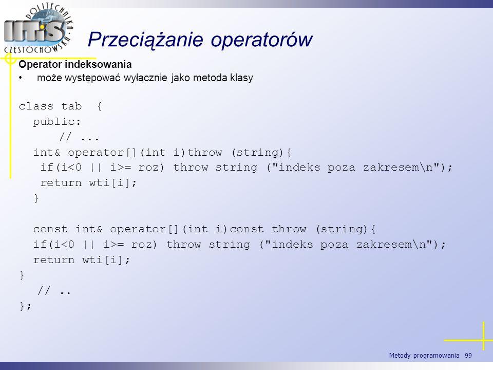 Metody programowania 99 Przeciążanie operatorów Operator indeksowania może występować wyłącznie jako metoda klasy class tab { public: //... int& opera