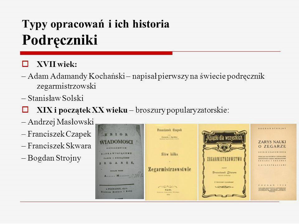 Typy opracowań i ich historia Podręczniki XVII wiek: – Adam Adamandy Kochański – napisał pierwszy na świecie podręcznik zegarmistrzowski – Stanisław S
