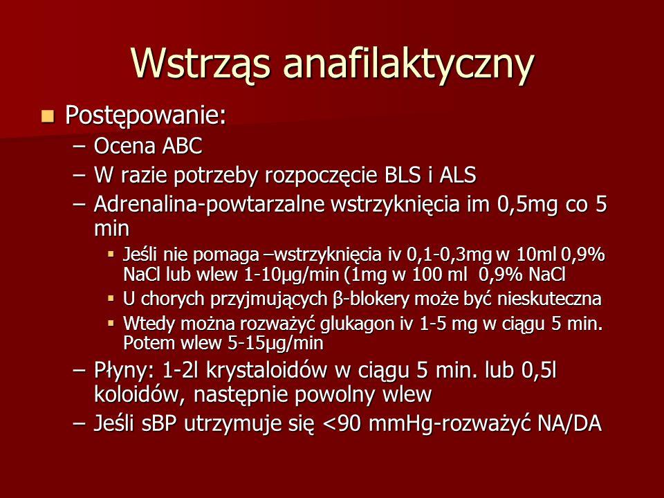 Wstrząs anafilaktyczny Postępowanie: Postępowanie: –Ocena ABC –W razie potrzeby rozpoczęcie BLS i ALS –Adrenalina-powtarzalne wstrzyknięcia im 0,5mg c