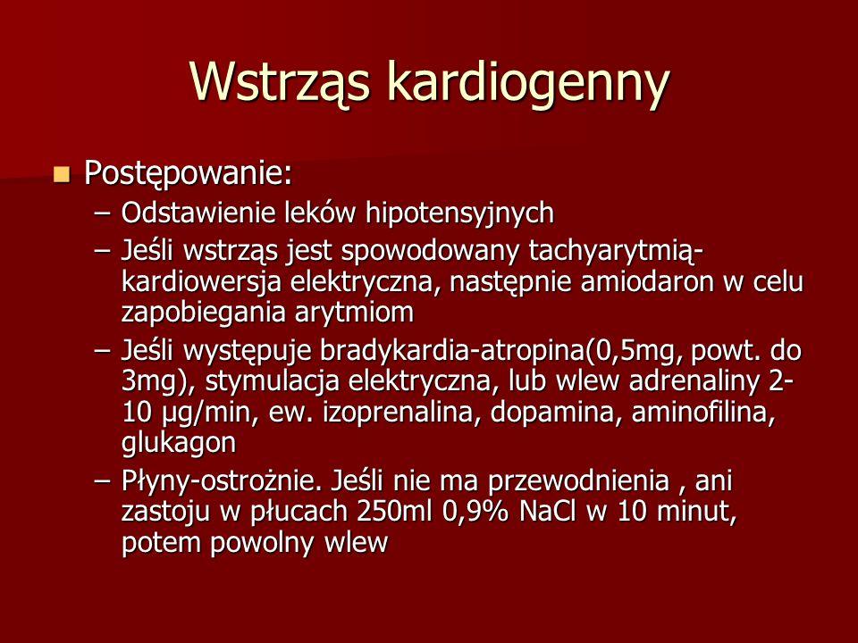 Wstrząs kardiogenny Postępowanie: Postępowanie: –Odstawienie leków hipotensyjnych –Jeśli wstrząs jest spowodowany tachyarytmią- kardiowersja elektrycz