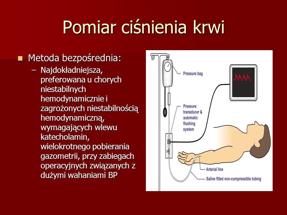 Pomiar ciśnienia krwi Metoda bezpośrednia: Metoda bezpośrednia: –Najdokładniejsza, preferowana u chorych niestabilnych hemodynamicznie i zagrożonych n