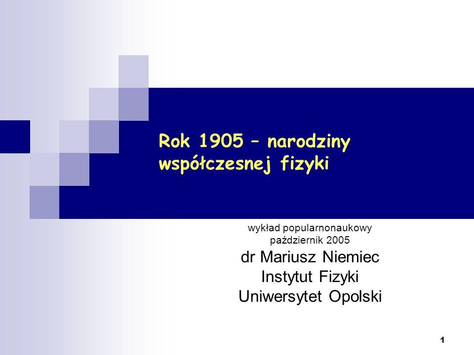 1 Rok 1905 – narodziny współczesnej fizyki wykład popularnonaukowy październik 2005 dr Mariusz Niemiec Instytut Fizyki Uniwersytet Opolski