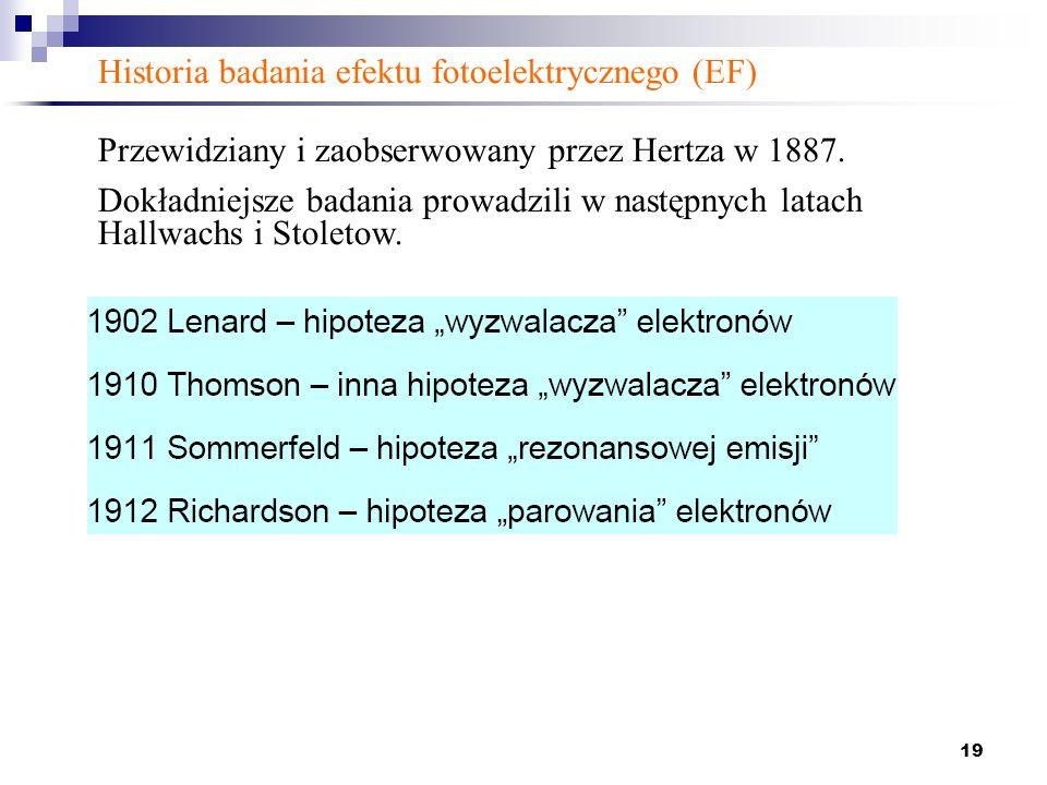 19 Historia badania efektu fotoelektrycznego (EF) Przewidziany i zaobserwowany przez Hertza w 1887. Dokładniejsze badania prowadzili w następnych lata
