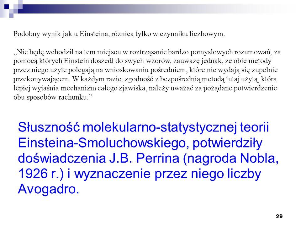 29 Słuszność molekularno-statystycznej teorii Einsteina-Smoluchowskiego, potwierdziły doświadczenia J.B. Perrina (nagroda Nobla, 1926 r.) i wyznaczeni
