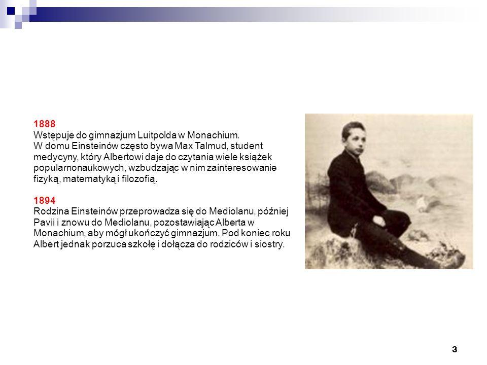 3 1888 Wstępuje do gimnazjum Luitpolda w Monachium. W domu Einsteinów często bywa Max Talmud, student medycyny, który Albertowi daje do czytania wiele