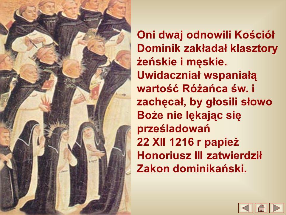 Oni dwaj odnowili Kościół Dominik zakładał klasztory żeńskie i męskie. Uwidaczniał wspaniałą wartość Różańca św. i zachęcał, by głosili słowo Boże nie