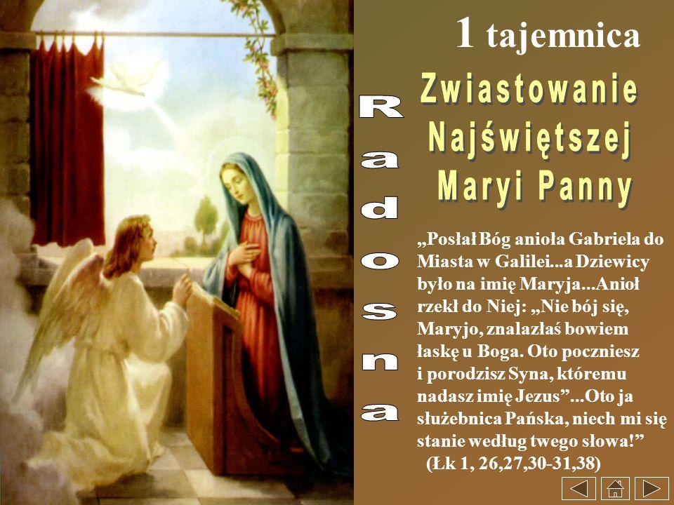 1 tajemnica Posłał Bóg anioła Gabriela do Miasta w Galilei...a Dziewicy było na imię Maryja...Anioł rzekł do Niej: Nie bój się, Maryjo, znalazłaś bowi