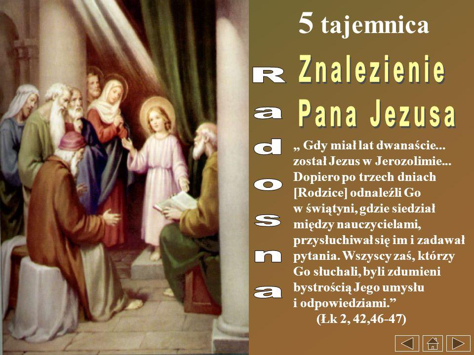 5 tajemnica Gdy miał lat dwanaście... został Jezus w Jerozolimie... Dopiero po trzech dniach [Rodzice] odnaleźli Go w świątyni, gdzie siedział między
