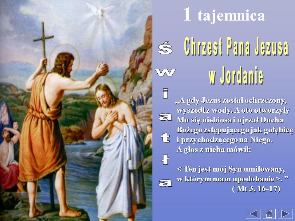 1 tajemnica,,A gdy Jezus został ochrzczony,,,A gdy Jezus został ochrzczony, wyszedł z wody. A oto otworzyły wyszedł z wody. A oto otworzyły Mu się nie