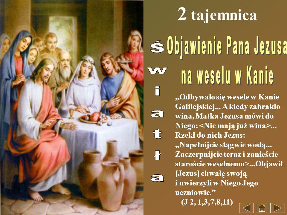 2 tajemnica Odbywało się wesele w Kanie Galilejskiej... A kiedy zabrakło wina, Matka Jezusa mówi do Niego:... Rzekł do nich Jezus: Napełnijcie stągwie