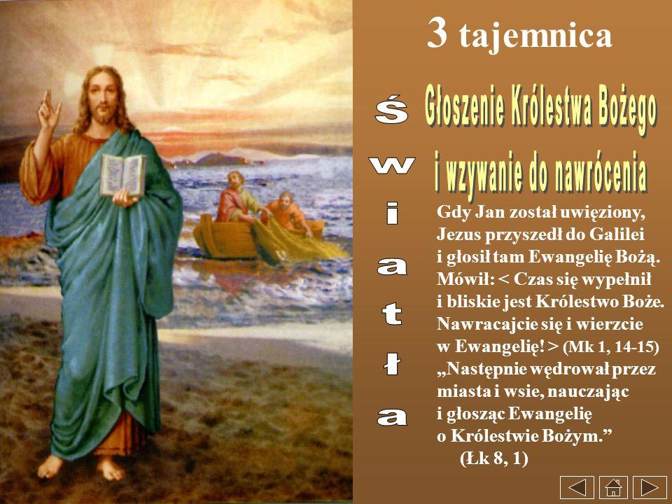 3 tajemnica Gdy Jan został uwięziony, Jezus przyszedł do Galilei i głosił tam Ewangelię Bożą. Mówił: < Czas się wypełnił i bliskie jest Królestwo Boże